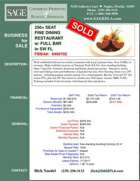 "250+ Seat Fine Dining Restaurant with Full Bar in SW FL Well-established full-service family restaurant with loyal customer base. Over $1M/yr in revenues. High visibility location on Tamiami Trail (US 41)--free-standing building. Open 7 days/wk. Gourmet American and Italian-American cuisine.  Attractive, newly renovated dining room and bathrooms. Upgraded bar area. New flooring. Seats over 250 patrons,  including popular outside seating. Live entertainment. Bar has 14 hi-def 32"" flat screen TVs, plus one 60"" flat screen in outside area. Full liquor  license (SRX 51/49).  Training included. Color brochure with financial data and photos."