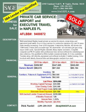 Well-established Naples-based private car service for airport, cruise ships, and executive travel needs. Door-to-door service. In continuous operation for over 26 years. Sales steadily increasing. Over 4,500 trips/year. 7 executive vehicles. All drivers are 1099-based. E-2 visa candidate. Owner does not make trips. No receivables--all customers pre-pay using major credit cards. Upscale Naples clientele. Many repeat customers. Pre-qualified by SBA-backed commercial lender. Complete computer and Wi-Fi system with professional limo service software for scheduling and data collection. Pre-qualified by SBA-backed commercial lender. E-2 visa candidate. Turnkey setup. All vehicles, equipment and software included. 2 weeks training. Color brochure with details, financial data and demographic analysis by e-mail.