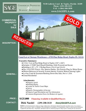 Canal Lot w/ Storage Warehouse—4790 Pine Ridge Road, Naples FL  2.5A+/- Lot on Pine Ridge Road in Naples (165' x 660') Includes 3,750SF Steel Dean® Building, Fully Powered and Secure Building is 50' x 75', 2 Rollup Doors (14x14 and 10x14) Has 110v/220V Power--50a, Interior Outlets, 50a Exterior Plug for Motor Home Motion Detectors & Security System Interior, Exterior Motion Sensing Lights  Lot has Canal & Easement Running Down One Side, Net is 1.28A  Zoned Residential. Owner financing