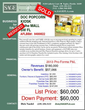 Pop yourself some fun--and CASH--with this easy-to-run popcorn kiosk operating in a major southwest Florida shopping mall. National franchisor is Doc Popcorn. High margins. Captive customer base in the mall. Established in 2012--completely equipped and built-out  Open 7 days per week with growing customer base. 9 different popular flavors-made fresh continuously right in the kiosk. Can be run by one person. Professional website included. Price includes franchise fee and all furniture, fixtures and equipment--a $140,000+ value now available at an excellent discount! Doc Popcorn Franchise package allows for up to 3 units--anywhere in U.S. Free training. Color brochure with market and demographic analysis by e-mail.